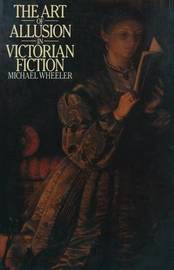 The Art of Allusion in Victorian Fiction by Michael Wheeler