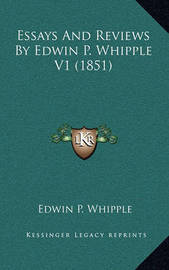 Essays and Reviews by Edwin P. Whipple V1 (1851) by Edwin P Whipple