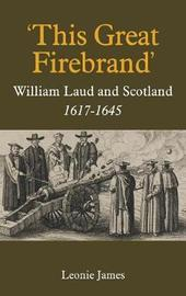 'This Great Firebrand': William Laud and Scotland, 1617-1645 by Leonie James