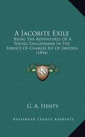 A Jacobite Exile: Being the Adventures of a Young Englishman in the Service of Charles XII of Sweden (1894) by G.A.Henty