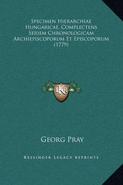 Specimen Hierarchiae Hungaricae, Complectens Seriem Chronologicam Archiepiscoporum Et Episcoporum (1779) by Georg Pray