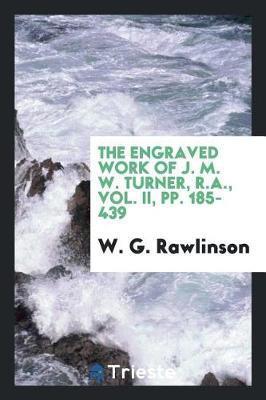 The Engraved Work of J. M. W. Turner, R.A., Vol. II, Pp. 185-439 by W G Rawlinson