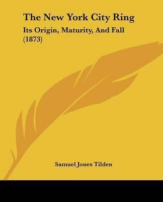 The New York City Ring: Its Origin, Maturity, And Fall (1873) by Samuel Jones Tilden