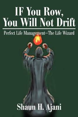 If You Row, You Will Not Drift: Perfect Life Management the Life Wizard by Shaun H Ajani
