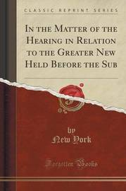In the Matter of the Hearing in Relation to the Greater New Held Before the Sub (Classic Reprint) by New York