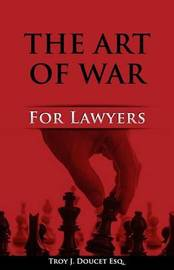 Art of War for Lawyers by MR Troy J Doucet Esq