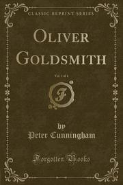 Oliver Goldsmith, Vol. 1 of 4 (Classic Reprint) by Peter Cunningham