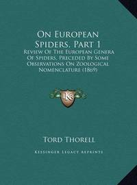On European Spiders, Part 1 on European Spiders, Part 1: Review of the European Genera of Spiders, Preceded by Some Oreview of the European Genera of Spiders, Preceded by Some Observations on Zoological Nomenclature (1869) Bservations on Zoological Nomenc by Tord Thorell