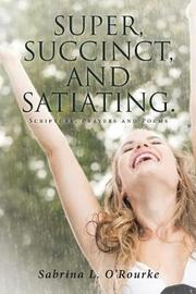 Super, Succinct, and Satiating. Scripture, Prayers and Poems by Sabrina L O'Rourke
