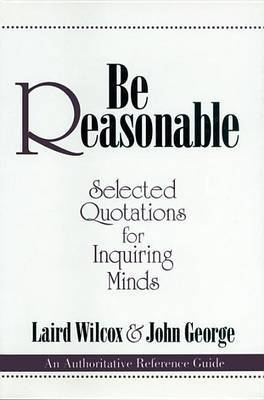 Be Reasonable: Selected Quotations for Inquiring Minds by Laird Wilcox