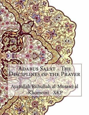 Adabus Salat - The Disciplines of the Prayer by Ayatullah Ruhullah Al-M Khomeini - Xkp