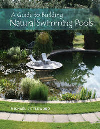 A Guide to Building Natural Swimming Pools by Michael Littlewood