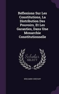 Reflexions Sur Les Constitutions, La Distribution Des Pouvoirs, Et Les Garanties, Dans Une Monarchie Constitutionnelle by Benjamin Constant