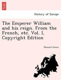 The Emperer William and His Reign. from the French, Etc. Vol. I, Copyright Edition by E Douard Simon