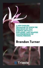 A New English Grammar; In Which the Principles of That Science Are Fully Explained, and Adapted Comprehension of Young Persons by Brandon Turner
