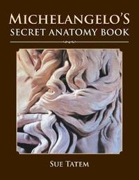 Michelangelo's Secret Anatomy Book by Sue Tatem image