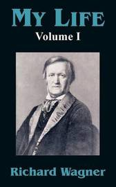 My Life (Volume I) by Richard Wagner