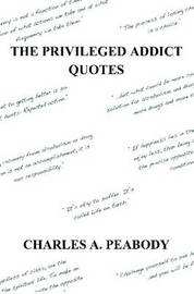 The Privileged Addict Quotes by Charles A. Peabody