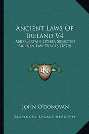 Ancient Laws of Ireland V4: And Certain Other Selected Brehon Law Tracts (1879) by John O'Donovan