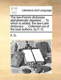 The Law-French Dictionary Alphabetically Digested; ... to Which Is Added, the Law-Latin Dictionary by O F O