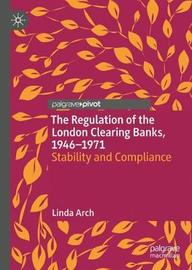 The Regulation of the London Clearing Banks, 1946-1971 by Linda Arch