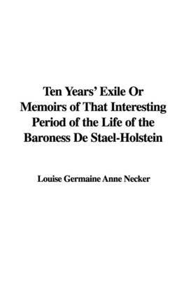 Ten Years' Exile or Memoirs of That Interesting Period of the Life of the Baroness de Stael-Holstein by Louise Germaine Anne Necker image