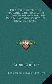Die Bildungsgesetze Der Vogeleier in Histologischer Und Genetischer Beziehung Und Das Transmutationsgesetz Der Organismen (1869) by Georg Seidlitz