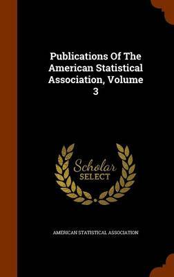 Publications of the American Statistical Association, Volume 3 by American Statistical Association