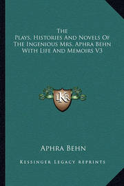 The Plays, Histories and Novels of the Ingenious Mrs. Aphra Behn with Life and Memoirs V3 by Aphra Behn