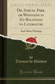 Dr. Samuel Parr, or Whiggism in Its Relations to Literature by Thomas De Quincey