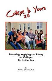 College Is Yours 2.0: Preparing, Applying, and Paying for Colleges Perfect for You by Patrick J O'Connor Phd