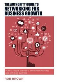 The Authority Guide to Networking for Business Growth by Rob Brown