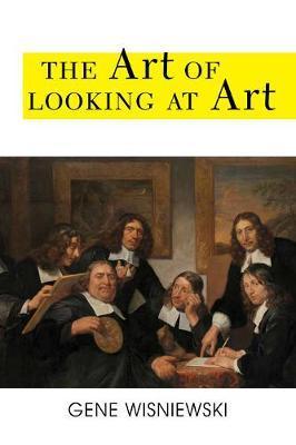 The Art of Looking at Art by Gene Wisniewski