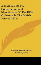 A Textbook of the Construction and Manufacture of the Rifled Ordnance in the British Service (1872) by Charles Jones