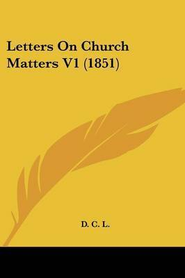 Letters On Church Matters V1 (1851) by D C L