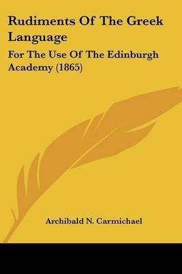 Rudiments Of The Greek Language: For The Use Of The Edinburgh Academy (1865) by Archibald N Carmichael