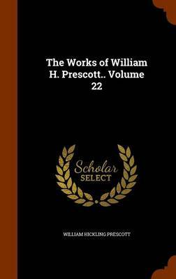 The Works of William H. Prescott.. Volume 22 by William Hickling Prescott