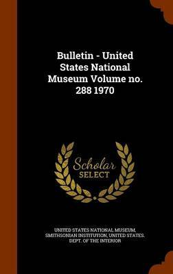 Bulletin - United States National Museum Volume No. 288 1970 by Smithsonian Institution