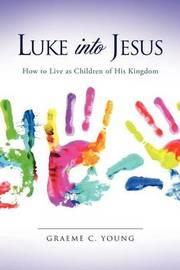 Luke Into Jesus by Graeme C Young