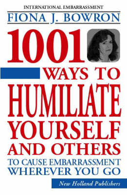 1001 Ways to Humiliate Yourself and Others: To Cause Embarrassment Wherever You Go by Fiona Bowron image