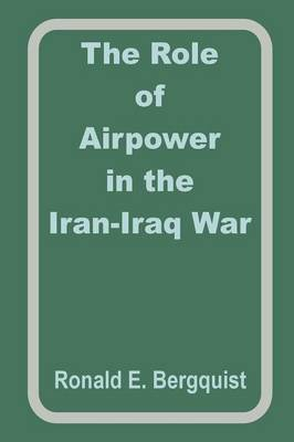 The Role of Airpower in the Iran-Iraq War by Ronald E. Begquist image