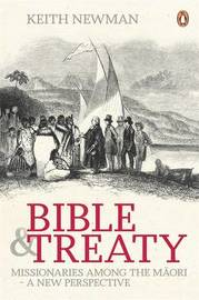 Bible and Treaty: Missionaries Among the Maori - a New Perspective by Keith Newman