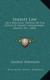 Sheriff Law: Or a Practical Treatise on the Office of Sheriff, Undersheriff, Bailiffs, Etc. (1854) by George Atkinson