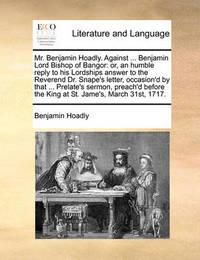 Mr. Benjamin Hoadly. Against ... Benjamin Lord Bishop of Bangor by Benjamin Hoadly