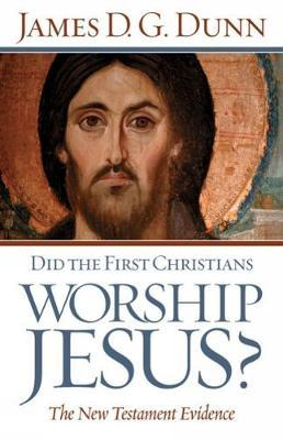 Did the First Christians Worship Jesus? by James D.G. Dunn