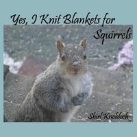 Yes, I Knit Blankets for Squirrels by Shirl Knobloch