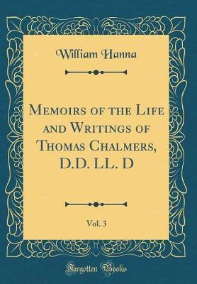 Memoirs of the Life and Writings of Thomas Chalmers, D.D. LL. D, Vol. 3 (Classic Reprint) by William Hanna image