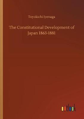 The Constitutional Development of Japan 1863-1881 by Toyokichi Iyenaga
