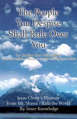 The People You Despise Shall Rule Over You: Jesus Christ's Message from Mt. Shasta / Rule the World by Inner Knowledge by Jordan Ben Maccabee image