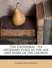 The Cathedral: Its Necessary Place in the Life and Work of the Church by Edward White Benson
